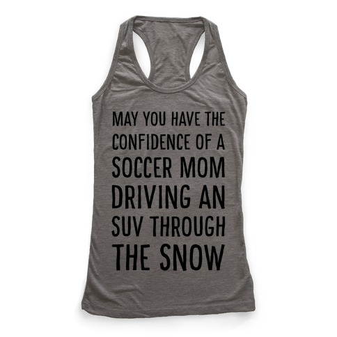 May You Have the Confidence of a Soccer Mom Driving an SUV through the Snow Racerback Tank Top