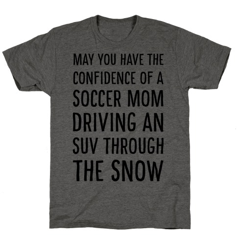 May You Have the Confidence of a Soccer Mom Driving an SUV through the Snow T-Shirt