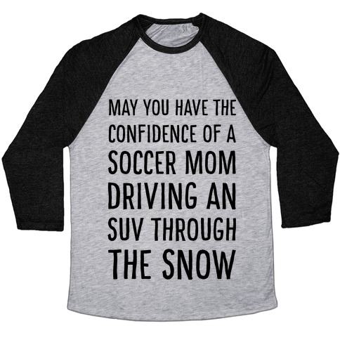 May You Have the Confidence of a Soccer Mom Driving an SUV through the Snow Baseball Tee