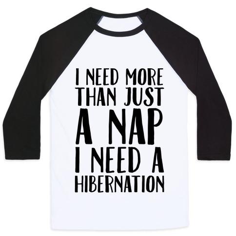 I Need More Than Just A Nap I Need A Hibernation Baseball Tee