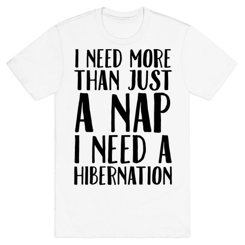 I Need More Than Just A Nap I Need A Hibernation T-Shirt