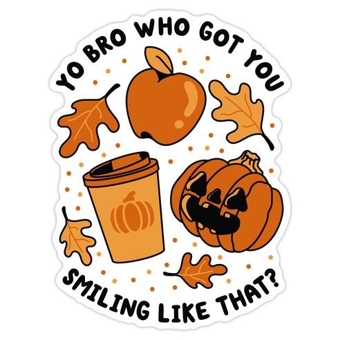 Yo Bro Who Got You Smiling Like That Fall & Pumpkin Spice Die Cut Sticker