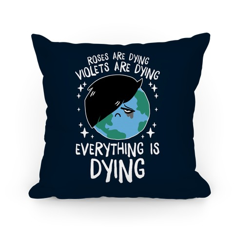 Roses Are Dying, Violets Are Dying, Everything Is Dying Pillow