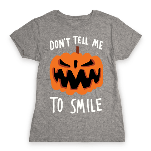 Don't Tell Me To Smile Pumpkin Womens T-Shirt