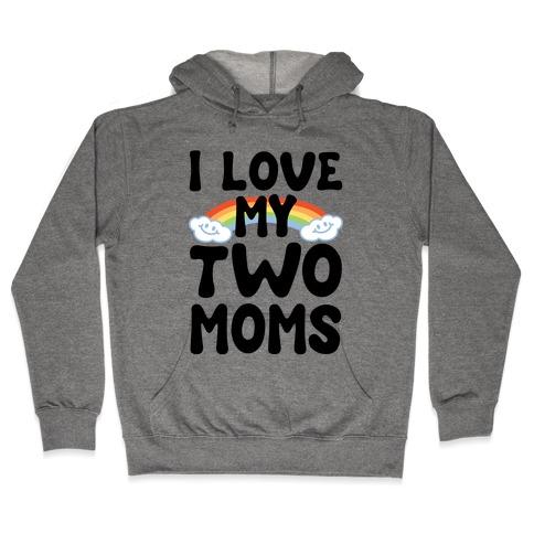 I Love My Two Moms Hooded Sweatshirt
