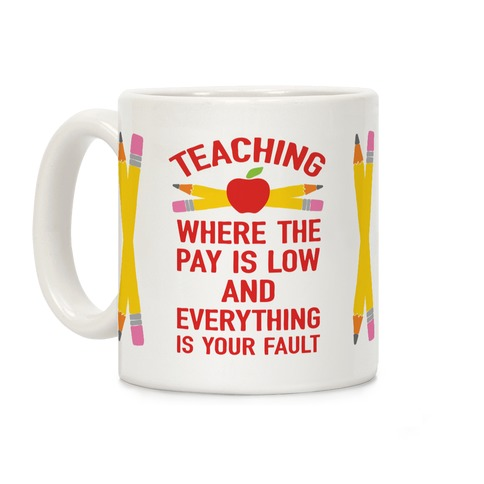Teaching Where The Pay Is Low And Everything Is Your Fault Coffee Mug