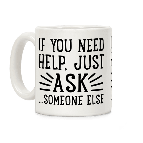 If You Need Help, Just Ask!... someone else Coffee Mug