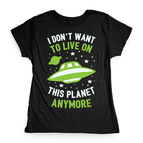 I Don't Want To Live On This Planet Anymore Womens T-Shirt