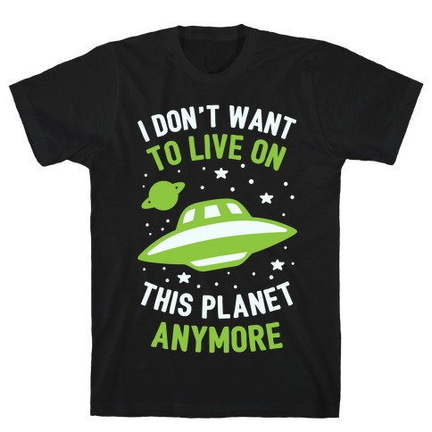 I Don't Want To Live On This Planet Anymore Mens T-Shirt