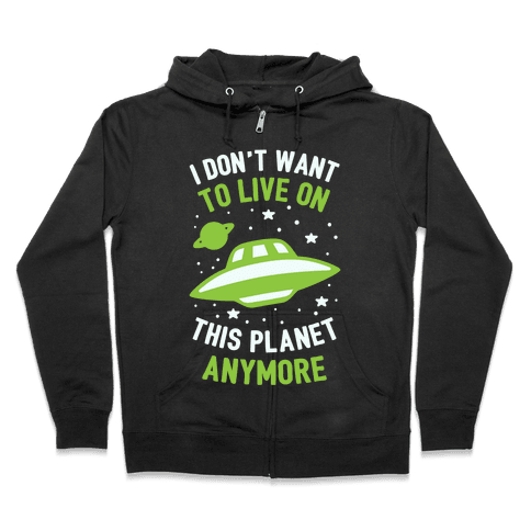 I Don't Want To Live On This Planet Anymore Zip Hoodie