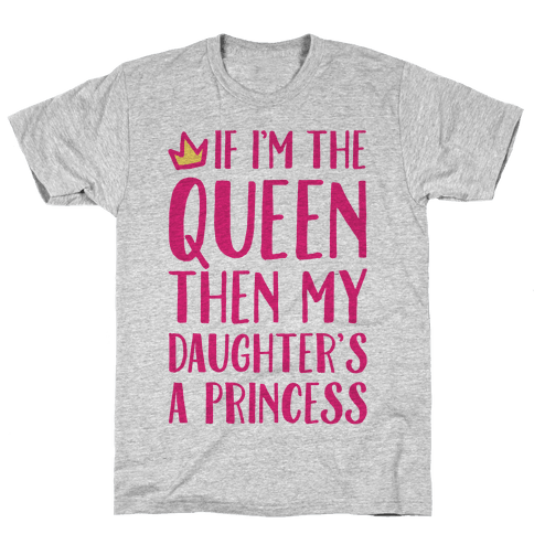 If I'm The Queen The My Daughter's A Princess Mens T-Shirt