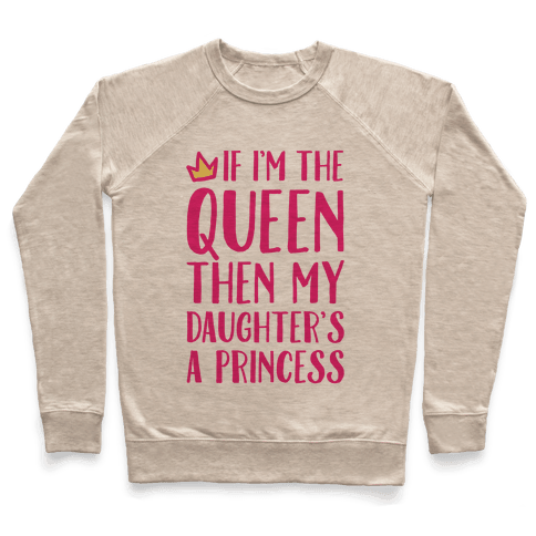 If I'm The Queen The My Daughter's A Princess Pullover