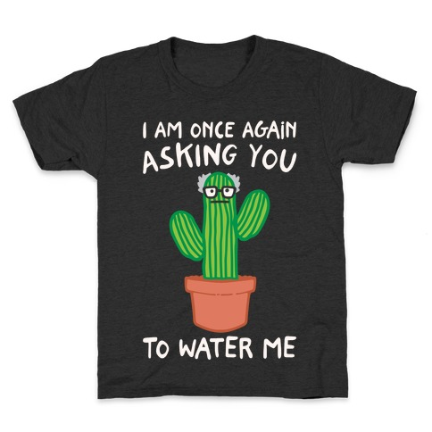I Am Once Again Asking You To Water Me White Print Kids T-Shirt