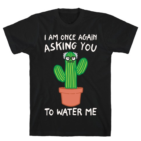 I Am Once Again Asking You To Water Me White Print T-Shirt