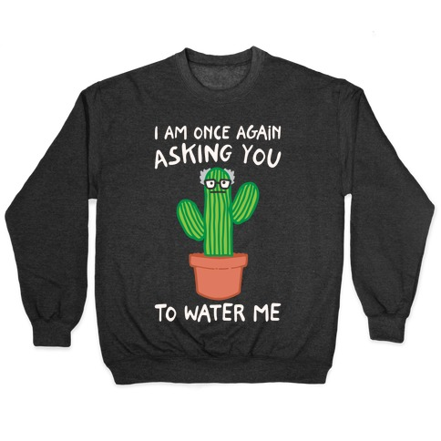 I Am Once Again Asking You To Water Me White Print Pullover