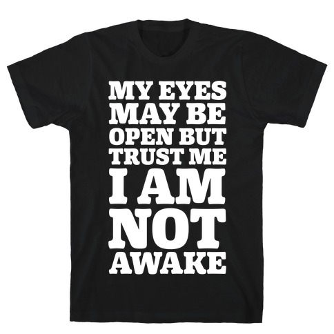My Eyes May Be Open But Trust Me I Am Not Awake Mens T-Shirt