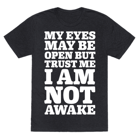 My Eyes May Be Open But Trust Me I Am Not Awake