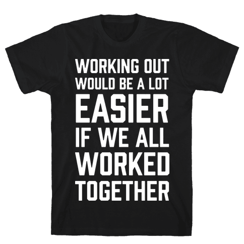 Working Out Would Be A Lot Easier If We All Worked Together Mens T-Shirt