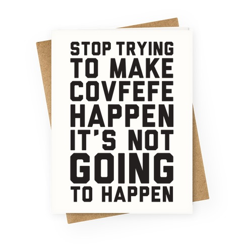 Stop Trying To Make Covefefe Happen Greeting Card