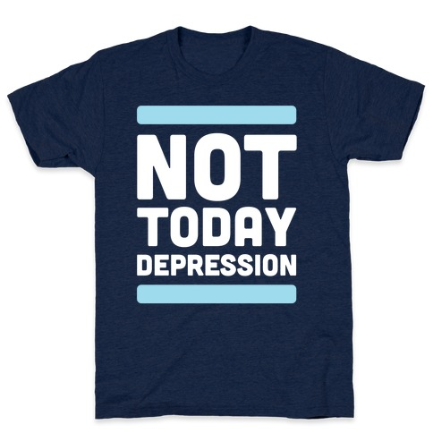 Not Today, Depression T-Shirt