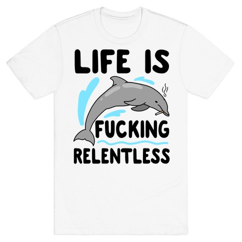 Life is F***ing Relentless Dolphin T-Shirt