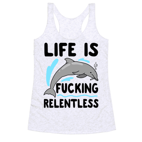 Life is F***ing Relentless Dolphin Racerback Tank Top