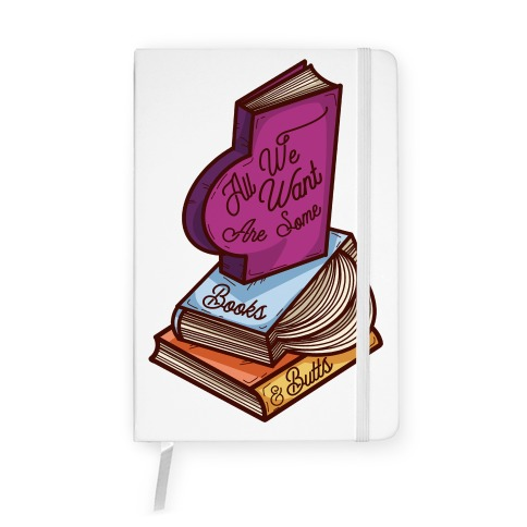 All We Want are Some Books & Butts Notebook