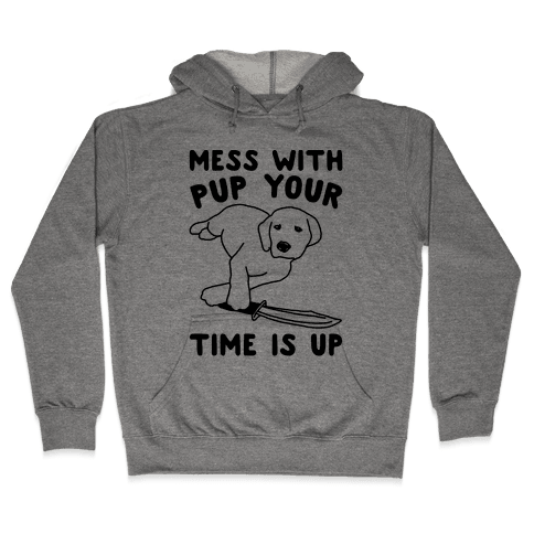 Mess With Pup Your Time Is Up Hooded Sweatshirt