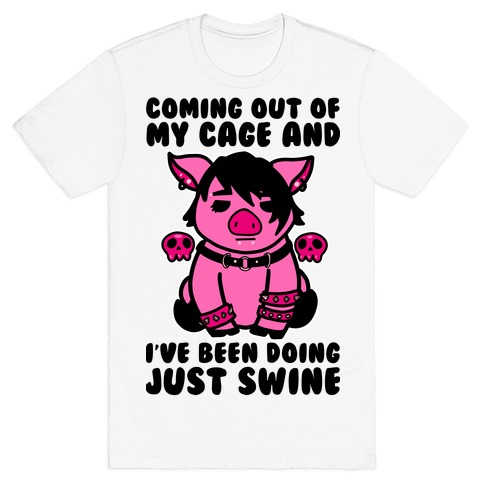 Coming Out of My Cage and I've Been Doing Just Swine T-Shirt