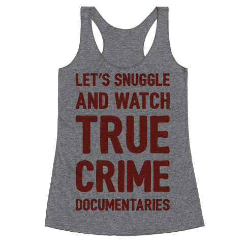 Let's Snuggle and Watch True Crime Documentaries Racerback Tank Top