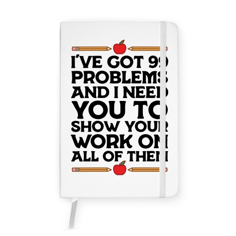 I've Got 99 Problems And I Need You To Show Your Work On All Of Them Notebook