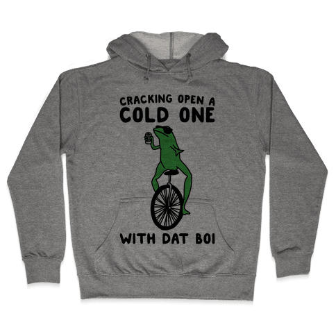 Cracking Open A Cold One With Dat Boi  Hooded Sweatshirt