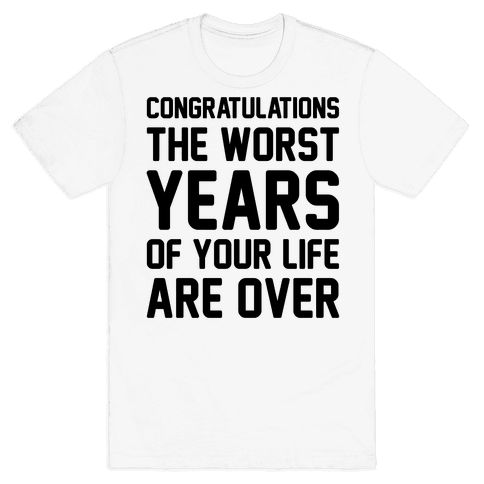Congratulations The Worst Years of Your Life Are Over  Mens T-Shirt