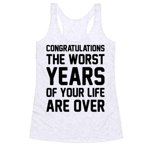 Congratulations The Worst Years of Your Life Are Over  Racerback Tank Top