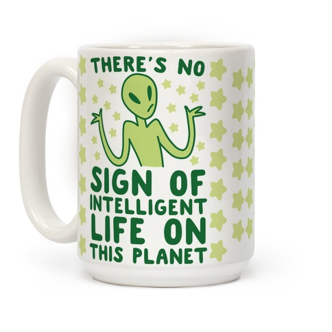 There's No Sign of Intelligent Life on this Planet Coffee Mug