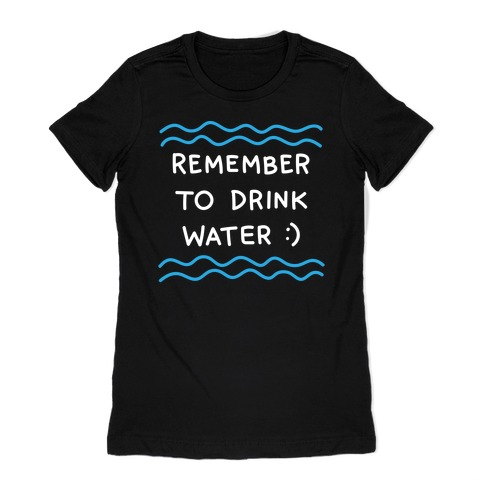 Remember To Drink Water Womens T-Shirt