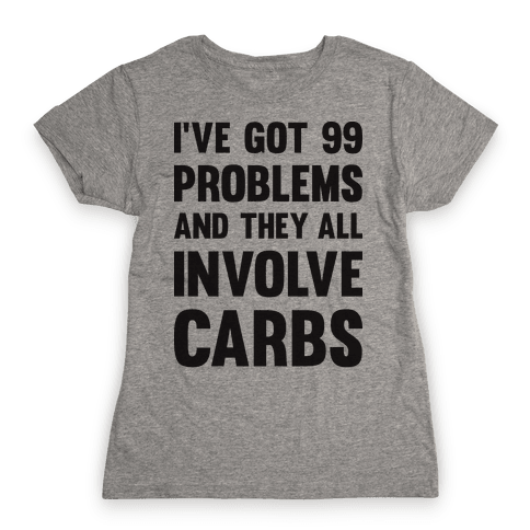 I've Got 99 Problems And They All Involve Carbs Womens T-Shirt