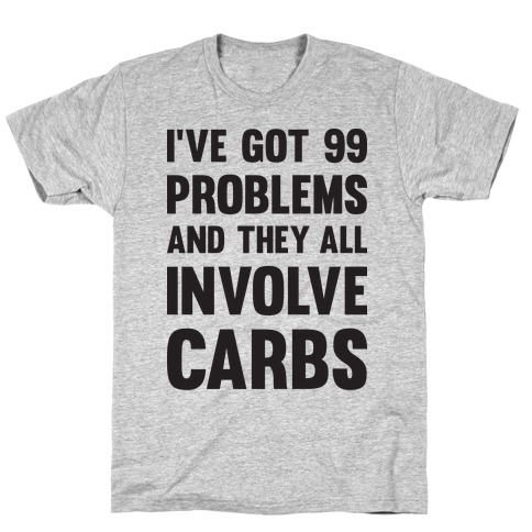 I've Got 99 Problems And They All Involve Carbs T-Shirt