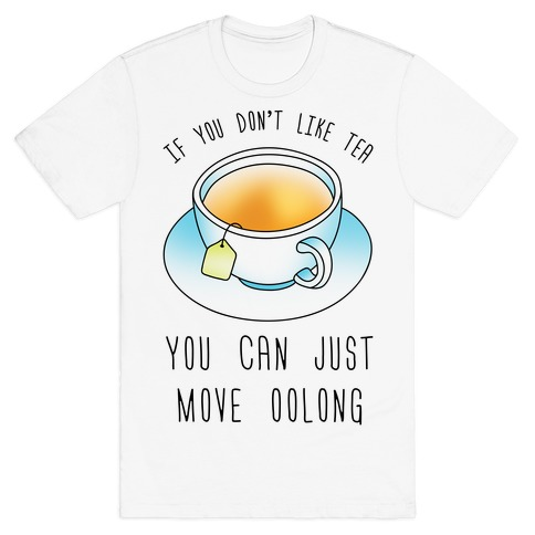 If You Don't Like Tea You Can Just Move Oolong T-Shirt