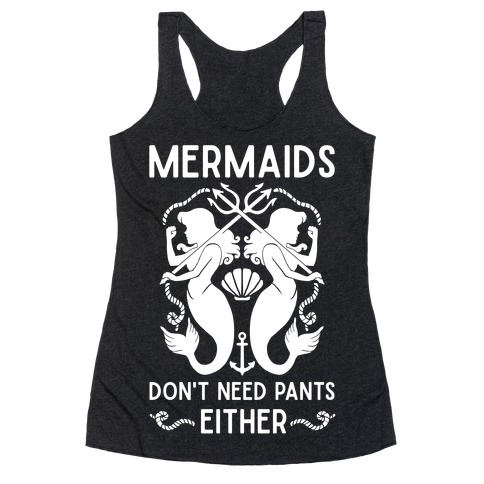 Mermaids Don't Need Pants either Racerback Tank Top