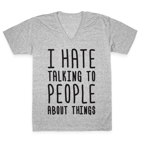 I Hate Talking To People About Things V-Neck Tee Shirt