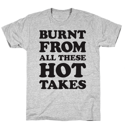 Burnt From All These Hot Takes Mens T-Shirt