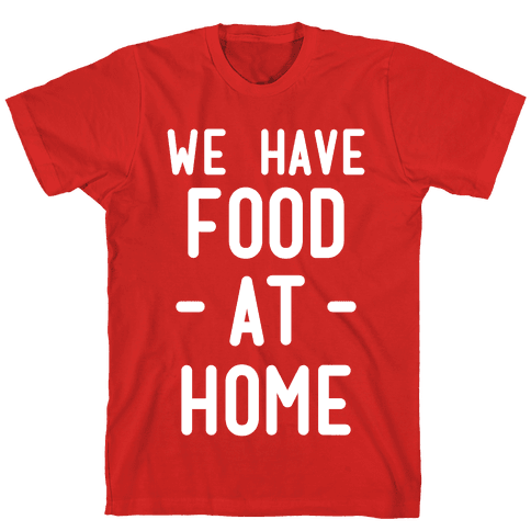 We Have Food at Home Mens T-Shirt