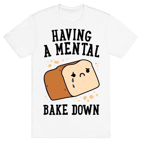 Having A Mental Bake Down T-Shirt