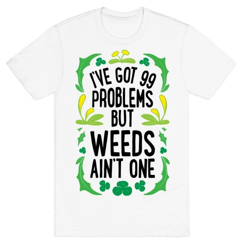 I've Got 99 Problems But Weeds Ain't One T-Shirt