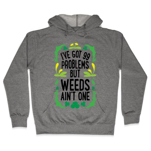 I've Got 99 Problems But Weeds Ain't One Hooded Sweatshirt