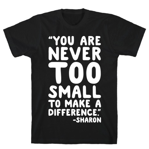 You Are Never Too Small To Make A Difference Sharon Parody Quote White Print T-Shirt
