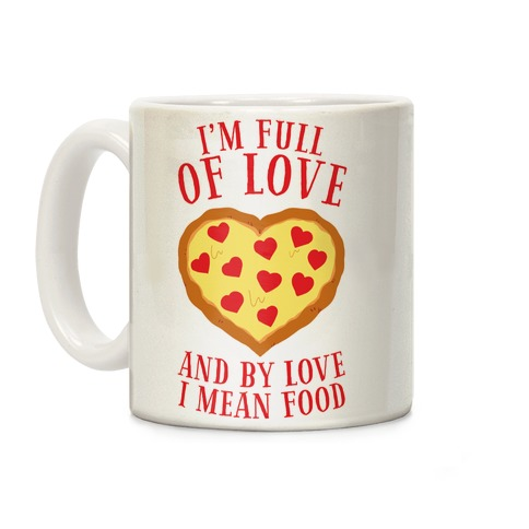 I'm Full Of Love... And By Love I Mean Food Coffee Mug