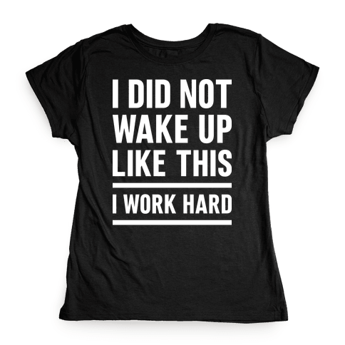 I Did Not Wake Up Like This I Work Hard Womens T-Shirt