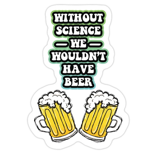 Without Science We Wouldn't Have Beer Die Cut Sticker